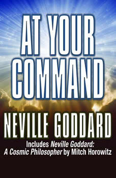At Your Command: Includes Neville Goddard: A Cosmic Philosopher by Mitch Horowitz Includes Neville Goddard: A Cosmic Philosopher by Mitch Horowitz, Neville Goddard