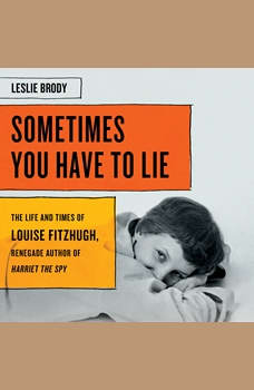 Sometimes You Have to Lie: The Life and Times of Louise Fitzhugh, Renegade Author of Harriet the Spy, Leslie Brody