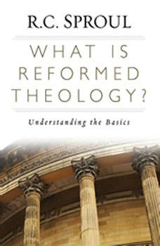 What is Reformed Theology?: Understanding the Basics, R. C. Sproul