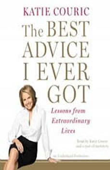 The Best Advice I Ever Got: Lessons from Extraordinary Lives Lessons from Extraordinary Lives, Katie Couric