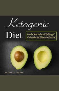 Ketogenic Diet: Avocados, Nuts, Steaks, and Gold Nuggets of Information (Not Edible) to Get Lean Fast, David Gorman