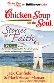 Chicken Soup for the Soul: Stories of Faith - 39 Stories about Answered Prayers, the Power of Love, Family, and Making a Difference, Jack Canfield