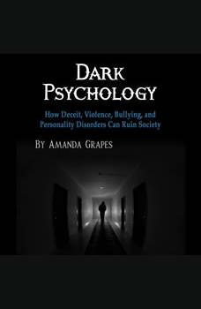 Dark Psychology: How Deceit, Violence, Bullying, and Personality Disorders Can Ruin Society, Amanda Grapes
