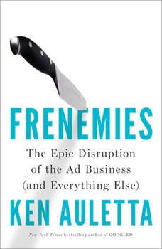 Frenemies: The Epic Disruption of the Ad Business (and Everything Else) The Epic Disruption of the Ad Business (and Everything Else), Ken Auletta