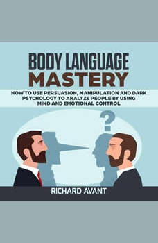 BODY LANGUAGE MASTERY: How to use Persuasion, Manipulation and Dark psychology to Analyze People by using Mind and Emotional Control., Richard Avant