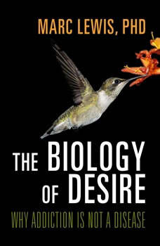 The Biology of Desire: Why Addiction Is Not a Disease, Marc Lewis