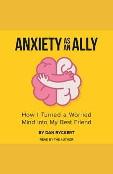 Anxiety as an Ally: How I Turned a Worried Mind into My Best Friend, Dan Ryckert