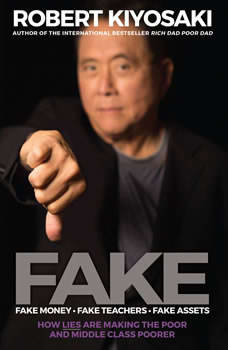 FAKE: Fake Money, Fake Teachers, Fake Assets: How Lies Are Making the Poor and Middle Class Poorer, Robert T. Kiyosaki
