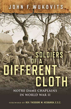 Soldiers of a Different Cloth: Notre Dame Chaplains in World War II, John F. Wukovits