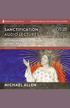 Sanctification: Audio Lectures: 20 Lessons on the Biblical and Doctrinal Significance of Sanctification, Michael Allen