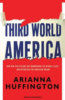Third World America: How Our Politicians Are Abandoning the Middle Class and Betraying the American Dream How Our Politicians Are Abandoning the Middle Class and Betraying the American Dream, Arianna Huffington