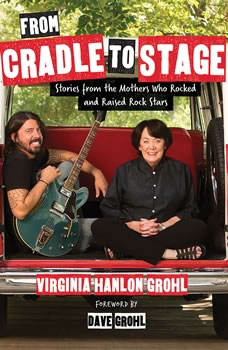 From Cradle to Stage: Stories from the Mothers Who Raised Rock Stars Stories from the Mothers Who Raised Rock Stars, Virginia Grohl