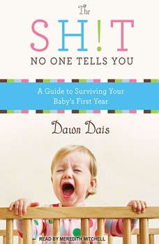 The Sh!t No One Tells You: A Guide to Surviving Your Baby's First Year, Dawn Dais