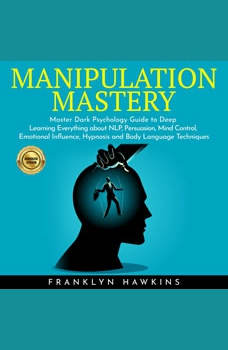 MANIPULATION MASTERY: Master Dark Psychology Guide to Deep Learning Everything about NLP, Persuasion, Mind Control, Emotional Influence, Hypnosis and Body Language Techniques, franklin Hawkins