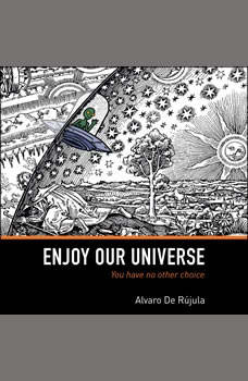Enjoy Our Universe: You Have No Other Choice You Have No Other Choice, Alvaro De Rujula