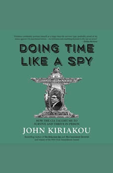 Doing Time Like A Spy: How the CIA Taught Me to Survive and Thrive in Prison, John Kiriakou