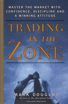Trading in the Zone: Master the Market with Confidence, Discipline, and a Winning Attitude Master the Market with Confidence, Discipline, and a Winning Attitude, Mark Douglas