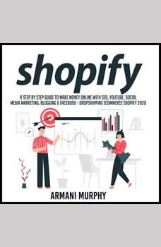 Shopify: A Step by Step Guide to Make Money Online With SEO, YouTube, Social Media Marketing, Blogging & Facebook - Dropshipping eCommerce Shopify 2020, Armani Murphy