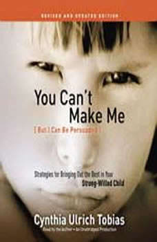 You Can't Make Me (But I Can Be Persuaded), Revised and Updated Edition: Strategies for Bringing Out the Best in Your Strong-Willed Child Strategies for Bringing Out the Best in Your Strong-Willed Child, Cynthia Tobias
