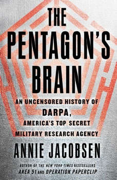 The Pentagon's Brain: An Uncensored History of DARPA, America's Top-Secret Military Research Agency, Annie Jacobsen