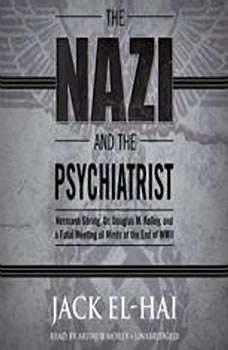 The Nazi and the Psychiatrist: Hermann Gring, Dr. Douglas M. Kelley, and a Fatal Meeting of Minds at the End of WWII, Jack El-Hai