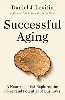 Successful Aging: A Neuroscientist Explores the Power and Potential of Our Lives, Daniel J Levitin
