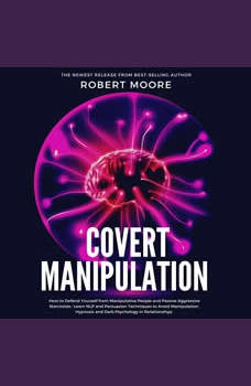 Covert Manipulation: How to Defend Yourself from Manipulative People and Passive Aggressive Narcissists - Learn NLP and Persuasion Techniques to Avoid Manipulation, Hypnosis and Dark Psychology in Relationships, Robert Moore