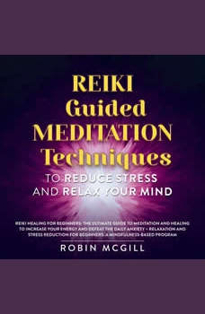 Reiki Guided Meditation Techniques to Reduce Stress and Relax your Mind: Reiki Healing for Beginners + Relaxation and Stress Reduction for Beginners, Robin McGill