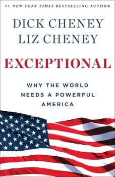 Exceptional: Why the World Needs A Powerful America Why the World Needs A Powerful America, Dick Cheney