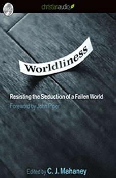 Worldliness: Resisting the Seduction of a Fallen World, C. J. Mahaney