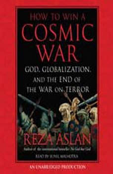 How to Win a Cosmic War: God, Globalization, and the End of the War on Terror, Reza Aslan
