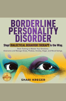 BORDERLINE PERSONALITY DISORDER: Stop! DIALECTICAL BEHAVIOR THERAPY is the way. Brain Training to master your emotions. Overcome and manage Stress, Phobias, Anxiety, Anger, and Mood Swings. NEW VERSION, SHARI KREGER