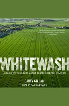 Whitewash: The Story of a Weed Killer, Cancer, and the Corruption of Science, Carey Gillam
