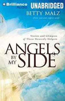 Angels by My Side: Stories and Glimpses of These Heavenly Helpers, Betty Malz