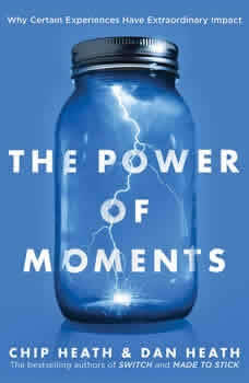 The Power of Moments: Why Certain Experiences Have Extraordinary Impact, Chip Heath