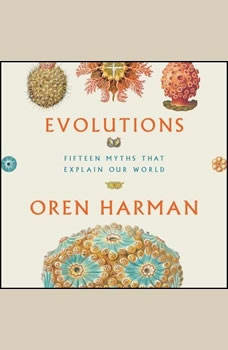 Evolutions: Fifteen Myths That Explain Our World, Oren Harman