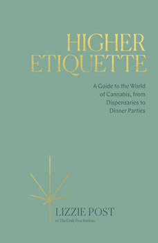 Higher Etiquette: A Guide to the World of Cannabis, from Dispensaries to Dinner Parties A Guide to the World of Cannabis, from Dispensaries to Dinner Parties, Lizzie Post