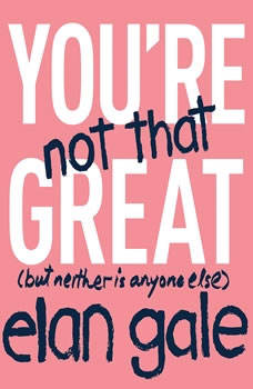 You're Not That Great: (but neither is anyone else), Elan Gale