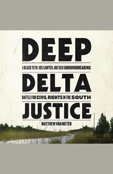 Deep Delta Justice: A Black Teen, His Lawyer, and Their Groundbreaking Battle for Civil Rights in the South, Matthew Van Meter