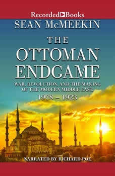 The Ottoman Endgame: War, Revolution, and the Making of the Modern Middle East, 1908-1923, Sean McMeekin