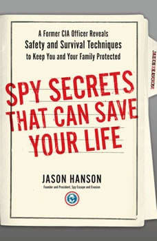 Spy Secrets That Can Save Your Life: A Former CIA Officer Reveals Safety and Survival Techniques to Keep You and Your  Family Protected A Former CIA Officer Reveals Safety and Survival Techniques to Keep You and Your  Family Protected, Jason Hanson