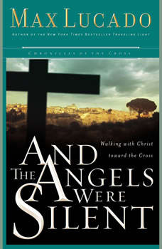And the Angels Were Silent: Walking with Christ toward the Cross, Max Lucado