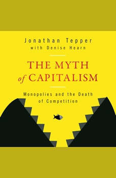 The Myth of Capitalism: Monopolies and the Death of Competition, Denise Hearn
