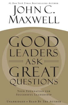 Good Leaders Ask Great Questions: Your Foundation for Successful Leadership Your Foundation for Successful Leadership, John C. Maxwell