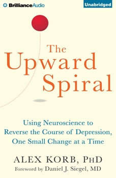 The Upward Spiral: Using Neuroscience to Reverse the Course of Depression, One Small Change at a Time, Alex Korb, PhD.
