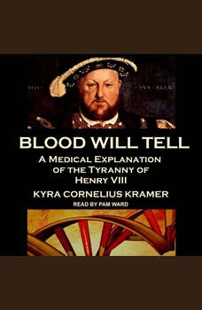 Blood Will Tell: A Medical Explanation of the Tyranny of Henry VIII, Kyra Cornelius Kramer