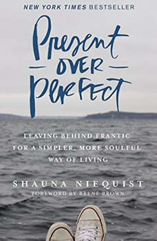 Present Over Perfect: Leaving Behind Frantic for a Simpler, More Soulful Way of Living, Shauna Niequist