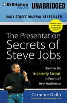 The Presentation Secrets of Steve Jobs: How to Be Insanely Great in Front of Any Audience How to Be Insanely Great in Front of Any Audience, Carmine Gallo