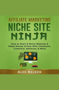 Affiliate Marketing NICHE SITE NINJA: How to Start A Niche Website & Make Money Online With Clickbank, Linkshare, AdSense, & More (Make Money Online Series), Alex Nelson