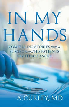 In My Hands: Compelling Stories from a Surgeon and His Patients Fighting Cancer Compelling Stories from a Surgeon and His Patients Fighting Cancer, Steven A. Curley